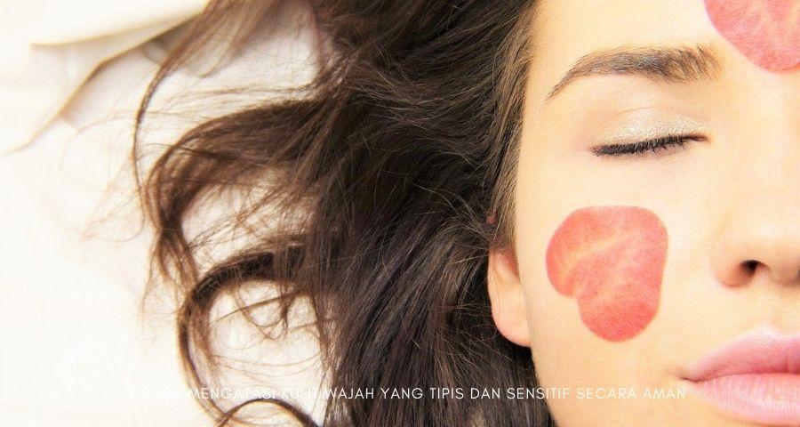 cara mengatasi kulit wajah yang tipis dan sensitif